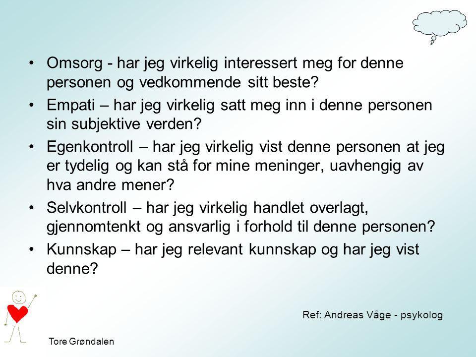 Tore Grøndalen Omsorg - har jeg virkelig interessert meg for denne personen og vedkommende sitt beste? Empati – har jeg virkelig satt meg inn i denne