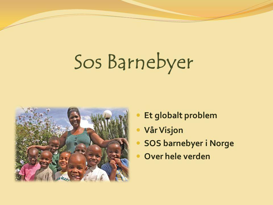 Et globalt problem Vår Visjon SOS barnebyer i Norge Over hele verden Sos Barnebyer