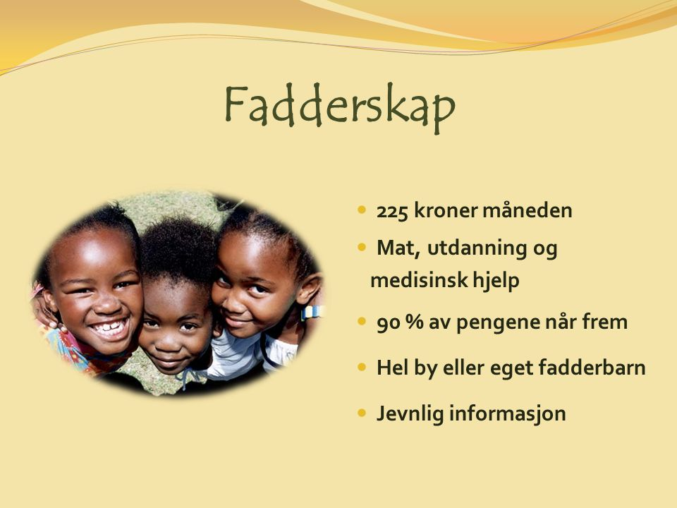 Fadderskap 225 kroner måneden Mat, utdanning og medisinsk hjelp 90 % av pengene når frem Hel by eller eget fadderbarn Jevnlig informasjon
