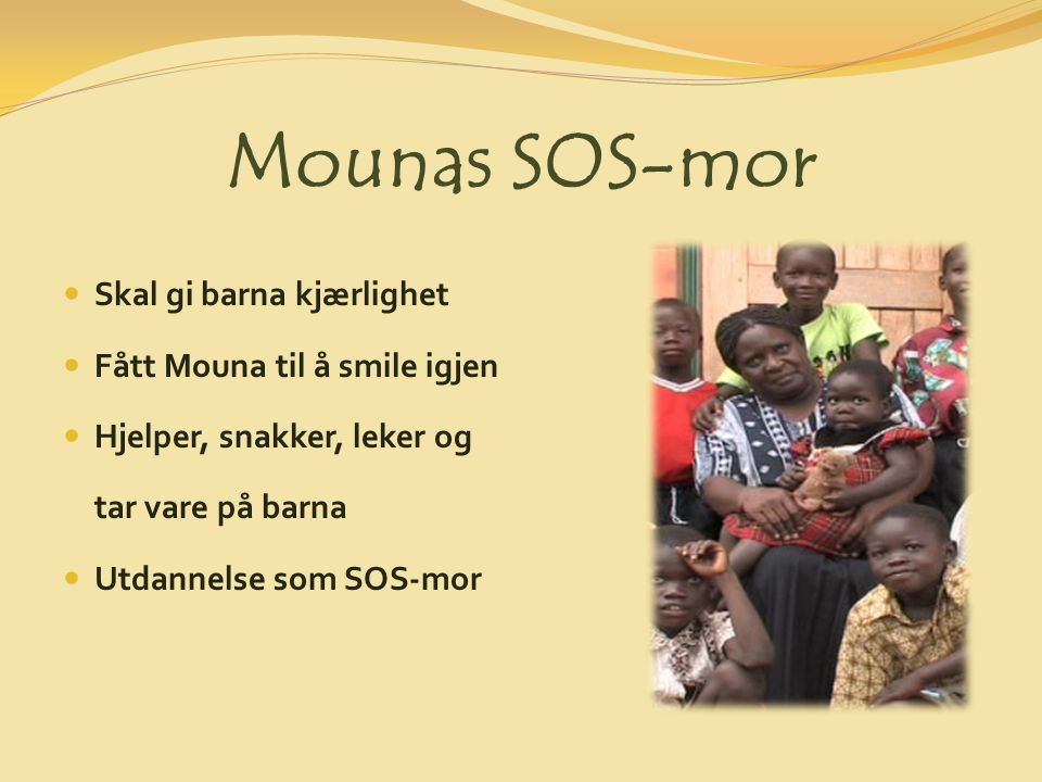 Mounas SOS-mor Skal gi barna kjærlighet Fått Mouna til å smile igjen Hjelper, snakker, leker og tar vare på barna Utdannelse som SOS-mor