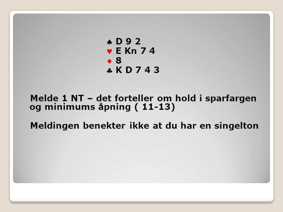  D 9 2 E Kn 7 4  8 8  K D 7 4 3 Melde 1 NT – det forteller om hold i sparfargen og minimums åpning ( 11-13) Meldingen benekter ikke at du har en singelton