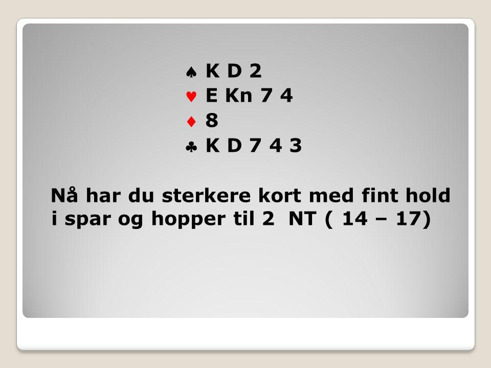  K D 2 E Kn 7 4  8 8  K D 7 4 3 Nå har du sterkere kort med fint hold i spar og hopper til 2 NT ( 14 – 17)
