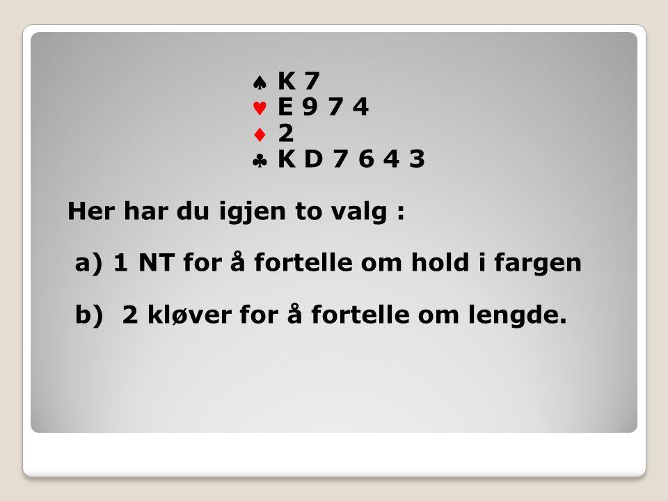  K 7 E 9 7 4  2 2  K D 7 6 4 3 Her har du igjen to valg : a) 1 NT for å fortelle om hold i fargen b) 2 kløver for å fortelle om lengde.