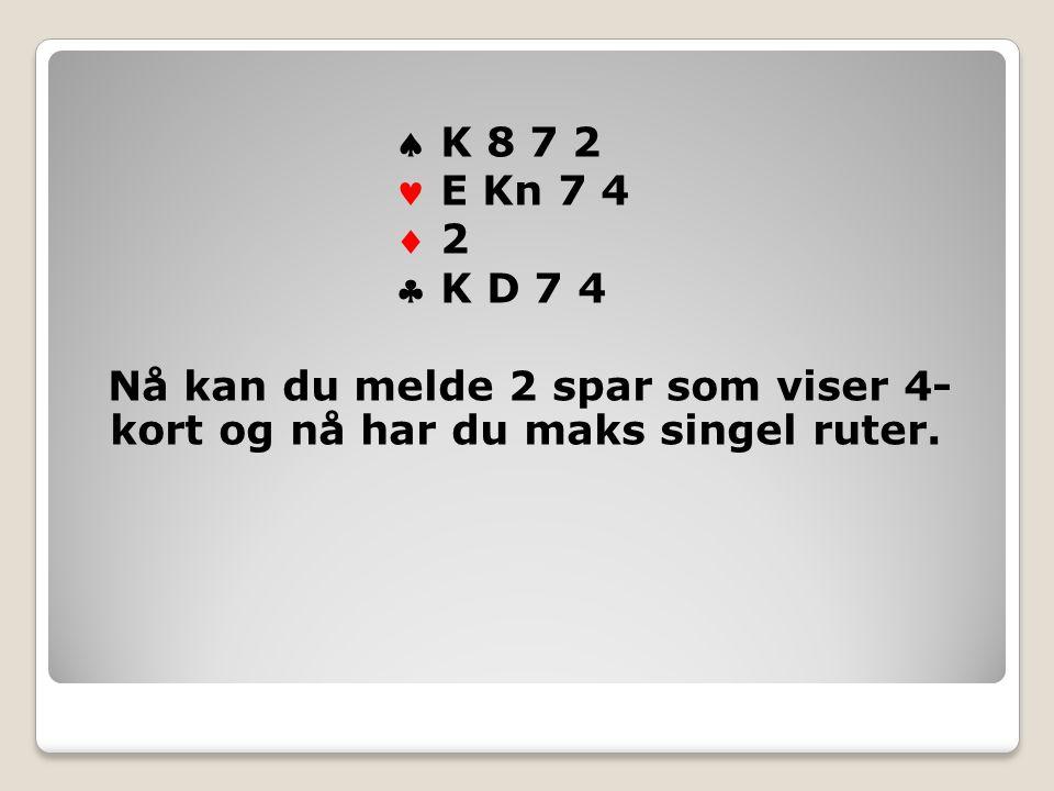  K 8 7 2 E Kn 7 4  2 2  K D 7 4 Nå kan du melde 2 spar som viser 4- kort og nå har du maks singel ruter.