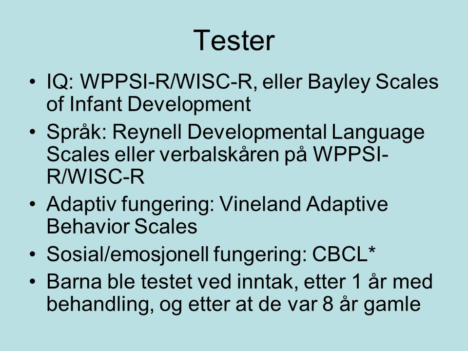 Tester IQ: WPPSI-R/WISC-R, eller Bayley Scales of Infant Development Språk: Reynell Developmental Language Scales eller verbalskåren på WPPSI- R/WISC-R Adaptiv fungering: Vineland Adaptive Behavior Scales Sosial/emosjonell fungering: CBCL* Barna ble testet ved inntak, etter 1 år med behandling, og etter at de var 8 år gamle