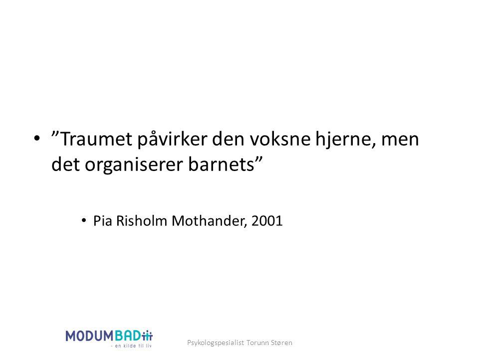 """""""Traumet påvirker den voksne hjerne, men det organiserer barnets"""" Pia Risholm Mothander, 2001 Psykologspesialist Torunn Støren"""
