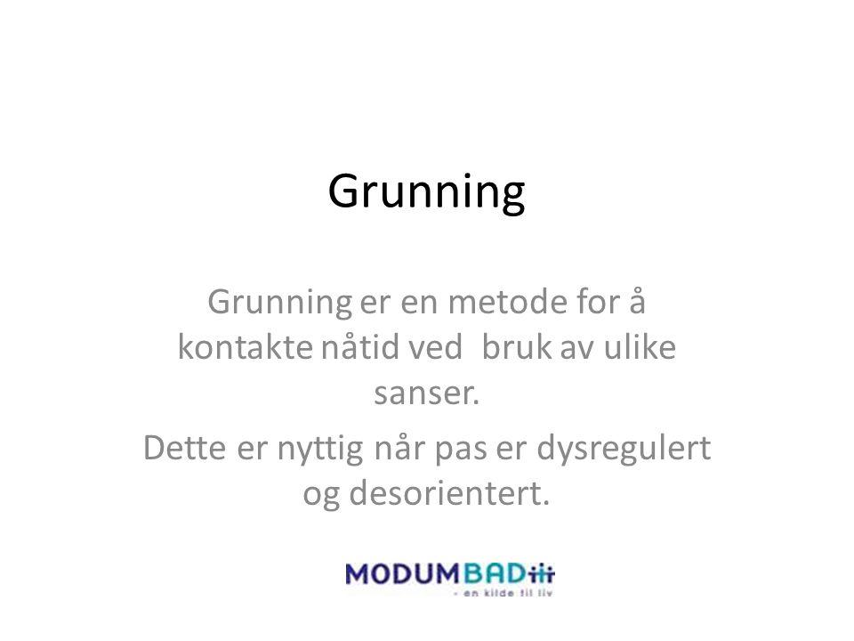Grunning Grunning er en metode for å kontakte nåtid ved bruk av ulike sanser. Dette er nyttig når pas er dysregulert og desorientert.