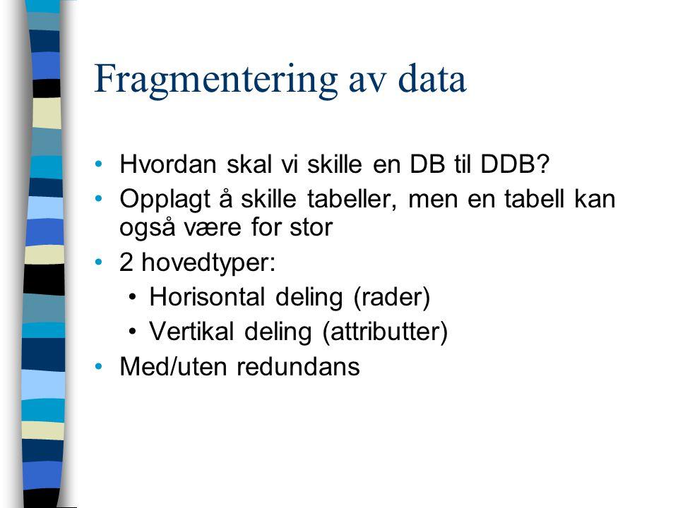 Fragmentering av data Hvordan skal vi skille en DB til DDB? Opplagt å skille tabeller, men en tabell kan også være for stor 2 hovedtyper: Horisontal d