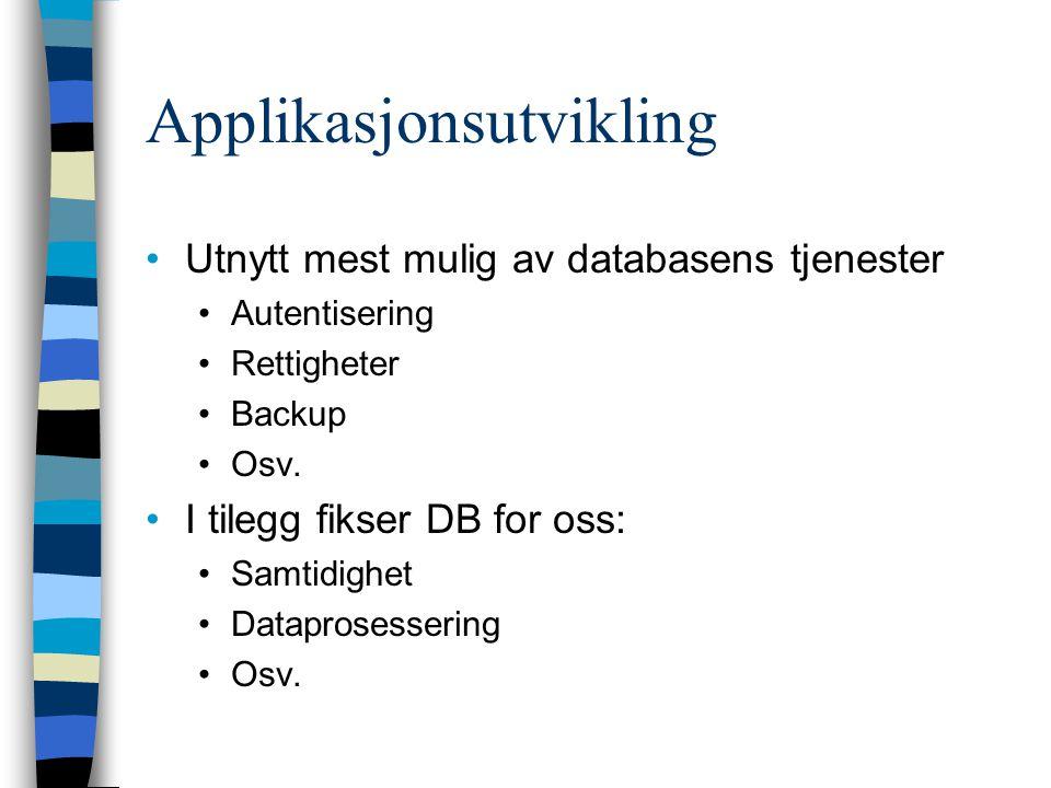 Applikasjonsutvikling Utnytt mest mulig av databasens tjenester Autentisering Rettigheter Backup Osv. I tilegg fikser DB for oss: Samtidighet Datapros