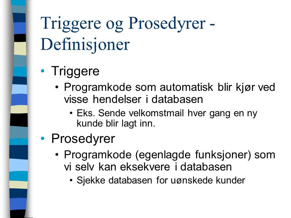 Triggere og Prosedyrer - Definisjoner Triggere Programkode som automatisk blir kjør ved visse hendelser i databasen Eks. Sende velkomstmail hver gang