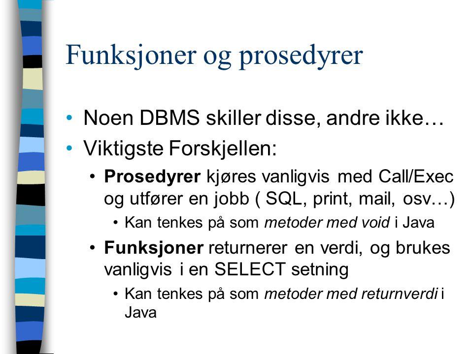 Funksjoner og prosedyrer Noen DBMS skiller disse, andre ikke… Viktigste Forskjellen: Prosedyrer kjøres vanligvis med Call/Exec og utfører en jobb ( SQ