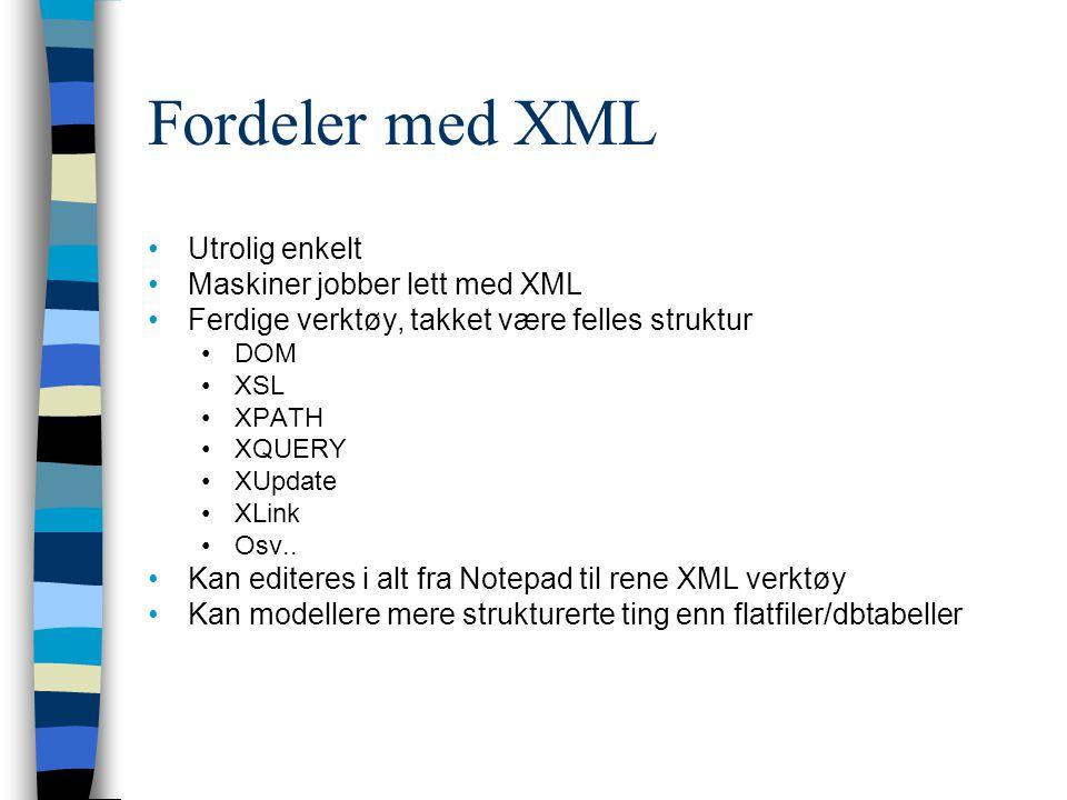 Fordeler med XML Utrolig enkelt Maskiner jobber lett med XML Ferdige verktøy, takket være felles struktur DOM XSL XPATH XQUERY XUpdate XLink Osv.. Kan