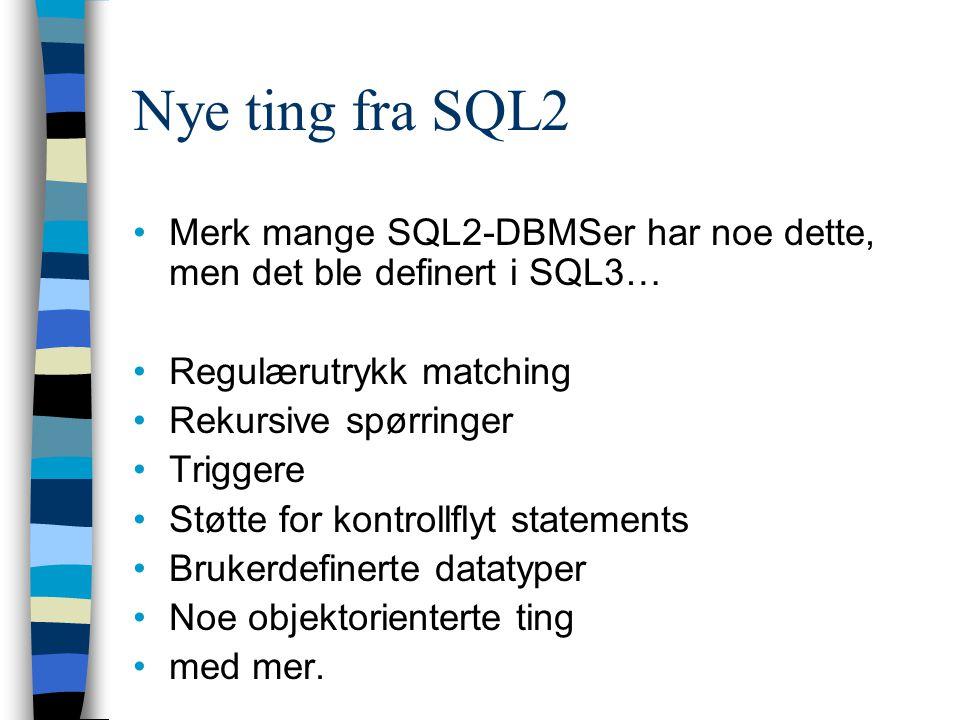Nye ting fra SQL2 Merk mange SQL2-DBMSer har noe dette, men det ble definert i SQL3… Regulærutrykk matching Rekursive spørringer Triggere Støtte for k