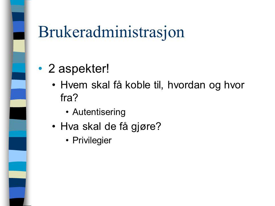 Brukeradministrasjon 2 aspekter! Hvem skal få koble til, hvordan og hvor fra? Autentisering Hva skal de få gjøre? Privilegier