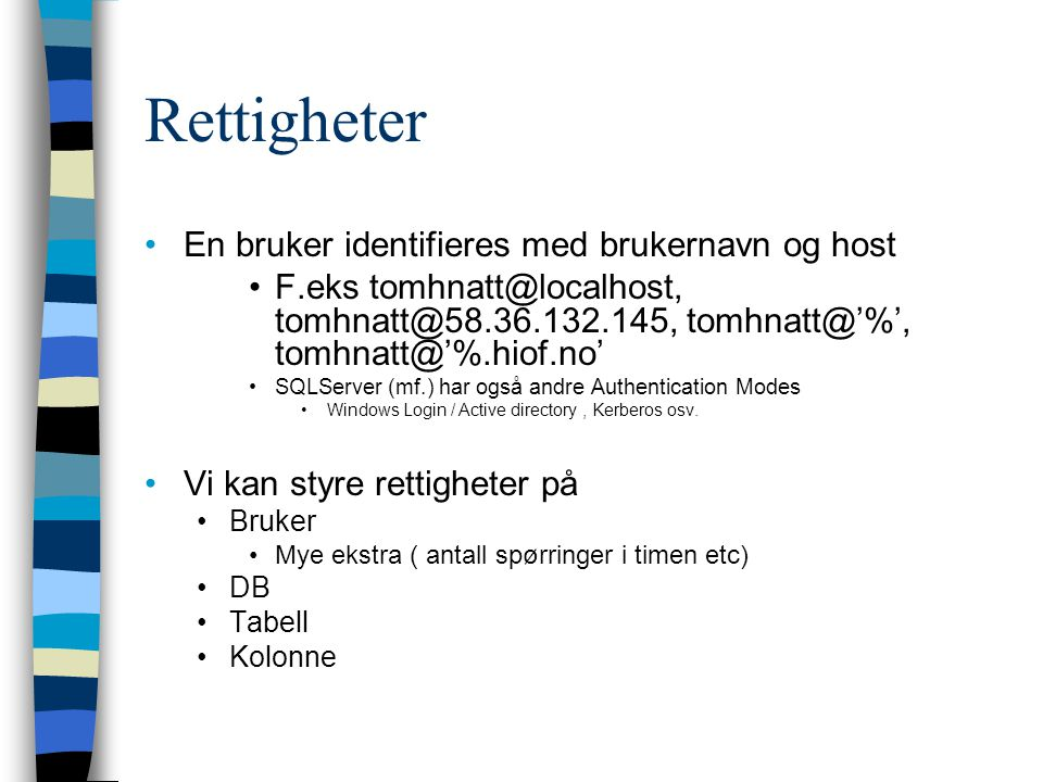 Rettigheter En bruker identifieres med brukernavn og host F.eks tomhnatt@localhost, tomhnatt@58.36.132.145, tomhnatt@'%', tomhnatt@'%.hiof.no' SQLServer (mf.) har også andre Authentication Modes Windows Login / Active directory, Kerberos osv.