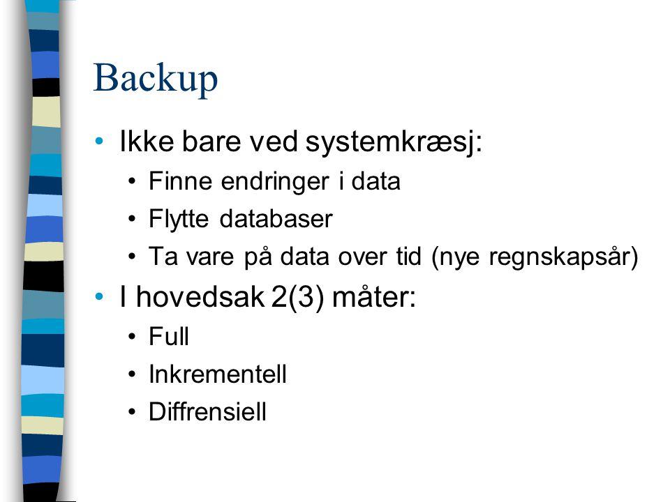 Backup Ikke bare ved systemkræsj: Finne endringer i data Flytte databaser Ta vare på data over tid (nye regnskapsår) I hovedsak 2(3) måter: Full Inkre