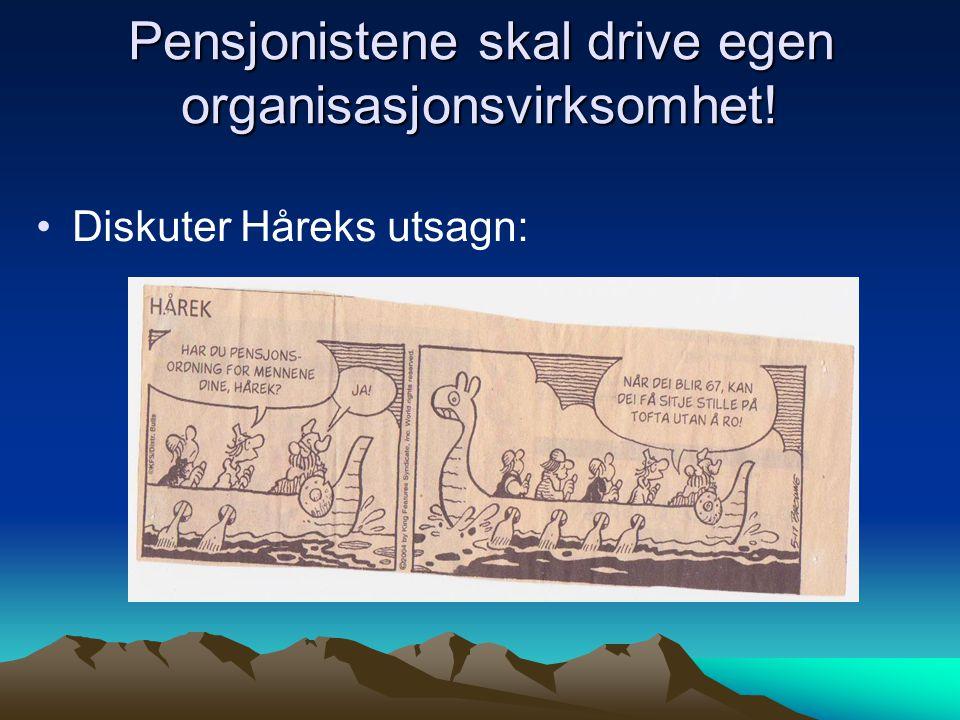 Pensjonistene skal drive egen organisasjonsvirksomhet! Diskuter Håreks utsagn:
