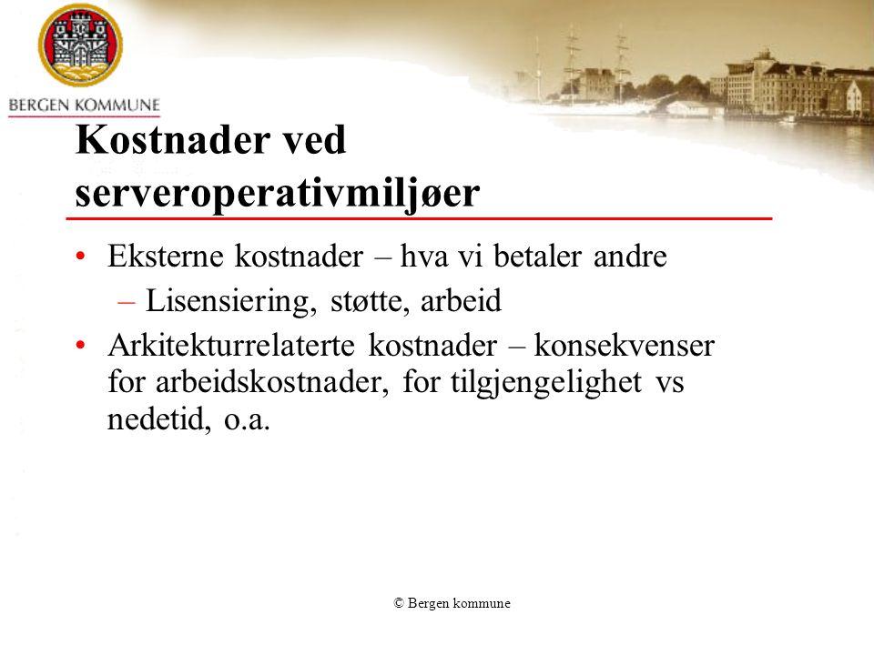 © Bergen kommune Kostnader ved serveroperativmiljøer Eksterne kostnader – hva vi betaler andre –Lisensiering, støtte, arbeid Arkitekturrelaterte kostnader – konsekvenser for arbeidskostnader, for tilgjengelighet vs nedetid, o.a.