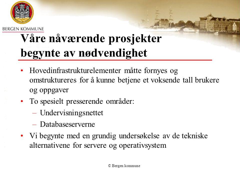 © Bergen kommune Organisasjon og infrastruktur 80 ansatte Sentralisert drift av alle systemer 10 500 PC-er: 7000 for ansatte, 3500 for elever Brukere: 15 000 ansatte, 32 000 elever 450 lokaliteter 300 servere: SUSE Linux, HP-UX Unix, MS Win 2000, NT4 300 applikasjoner