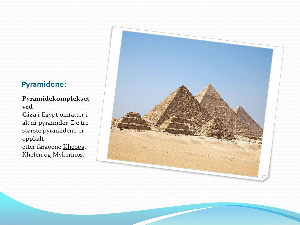 Pyramidene: Pyramidekomplekset ved Giza i Egypt omfatter i alt ni pyramider. De tre største pyramidene er oppkalt etter faraoene Kheops, Khefen og Myk