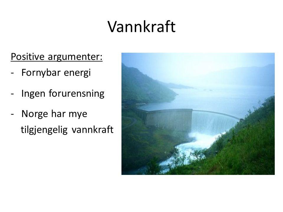 Vannkraft Positive argumenter: -Fornybar energi -Ingen forurensning -Norge har mye tilgjengelig vannkraft