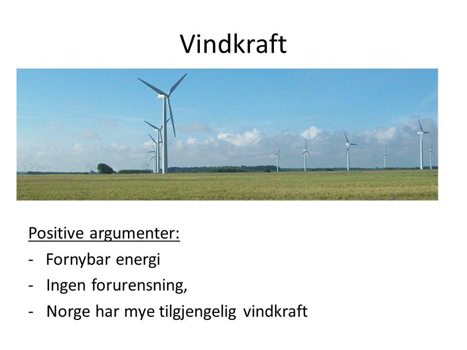 Vindkraft Negative argumenter: - Stygge å se på - Støyer - Inngrep i naturen - Må slås av i ekstremvær - Ikke jevn produksjon - Dreper en del rovfugl - Kostbar og forurensende produksjon av utstyret - For lite lønnsomt