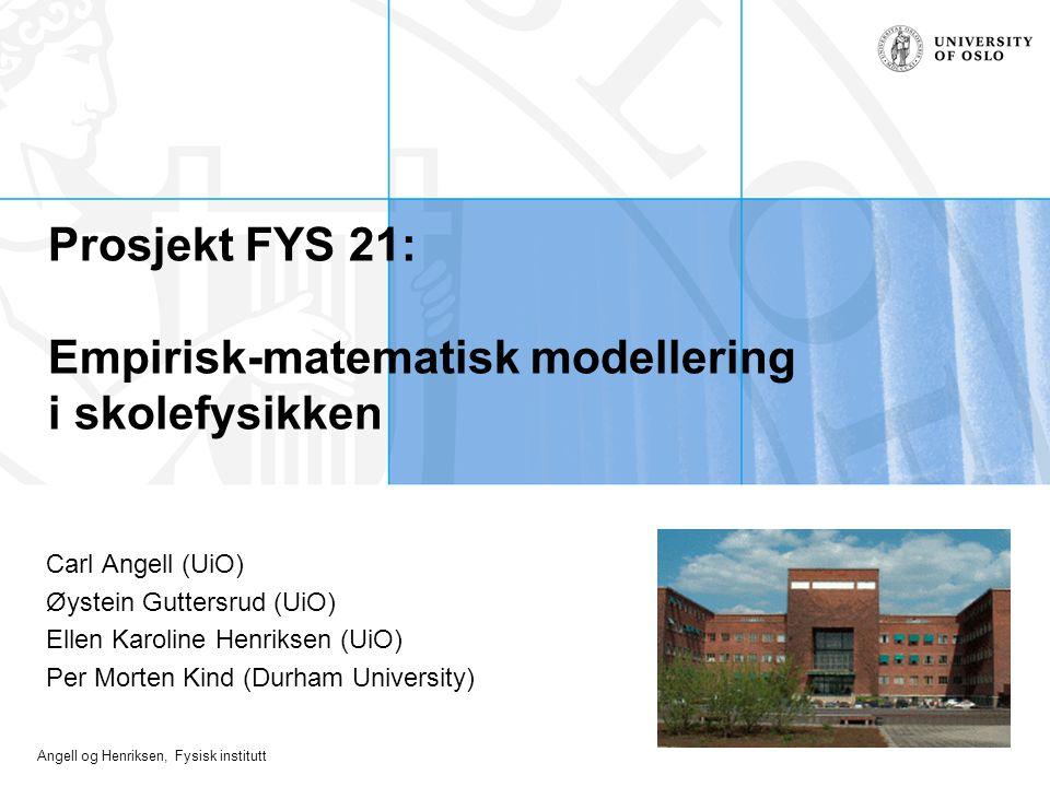 Angell og Henriksen, Fysisk institutt Prosjekt FYS 21: Empirisk-matematisk modellering i skolefysikken Carl Angell (UiO) Øystein Guttersrud (UiO) Elle