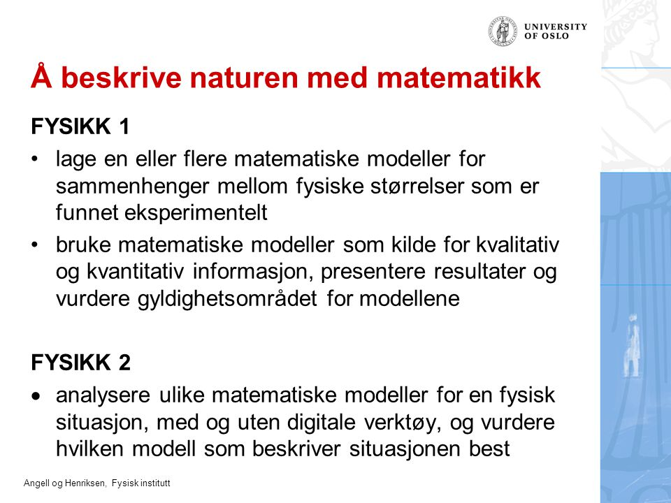 Angell og Henriksen, Fysisk institutt Å beskrive naturen med matematikk FYSIKK 1 lage en eller flere matematiske modeller for sammenhenger mellom fysi