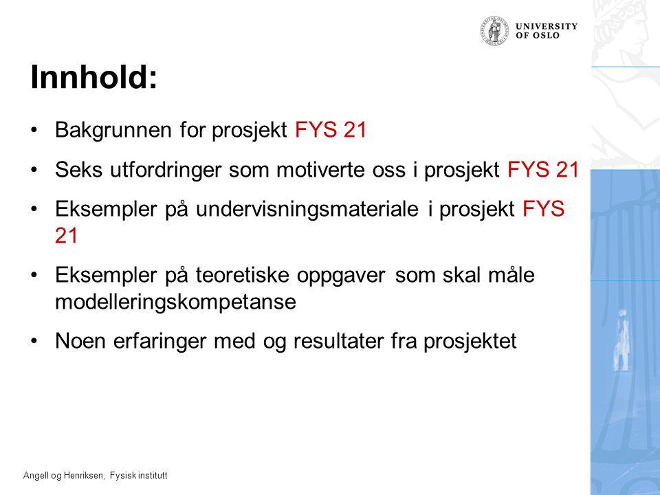 Angell og Henriksen, Fysisk institutt Innhold: Bakgrunnen for prosjekt FYS 21 Seks utfordringer som motiverte oss i prosjekt FYS 21 Eksempler på under