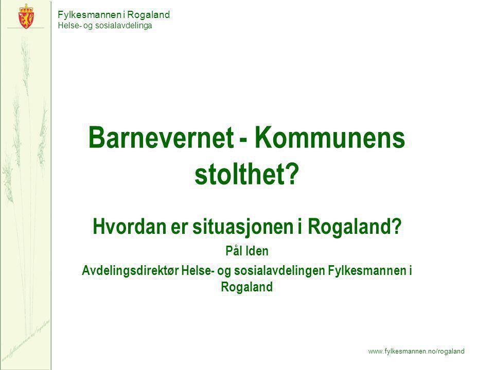 Fylkesmannen i Rogaland Helse- og sosialavdelinga www.fylkesmannen.no/rogaland Barnevernet - Kommunens stolthet? Hvordan er situasjonen i Rogaland? På
