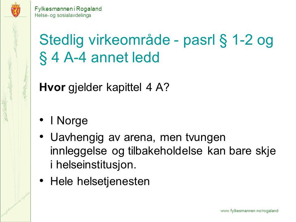 Fylkesmannen i Rogaland Helse- og sosialavdelinga www.fylkesmannen.no/rogaland Stedlig virkeområde - pasrl § 1-2 og § 4 A-4 annet ledd Hvor gjelder kapittel 4 A.