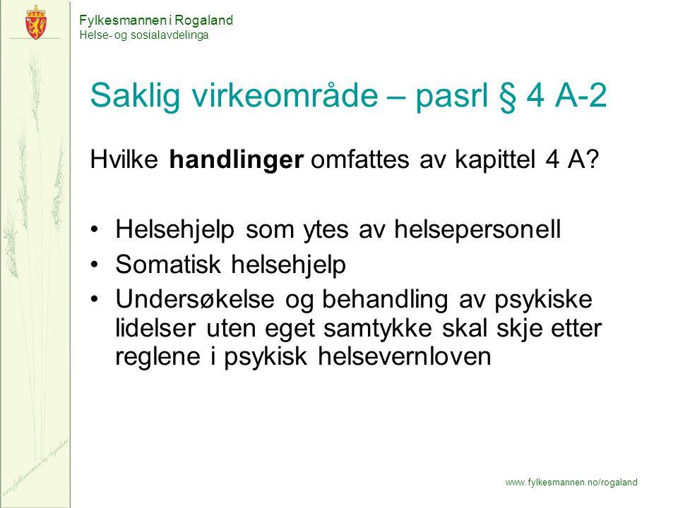 Fylkesmannen i Rogaland Helse- og sosialavdelinga www.fylkesmannen.no/rogaland Saklig virkeområde – pasrl § 4 A-2 Hvilke handlinger omfattes av kapittel 4 A.