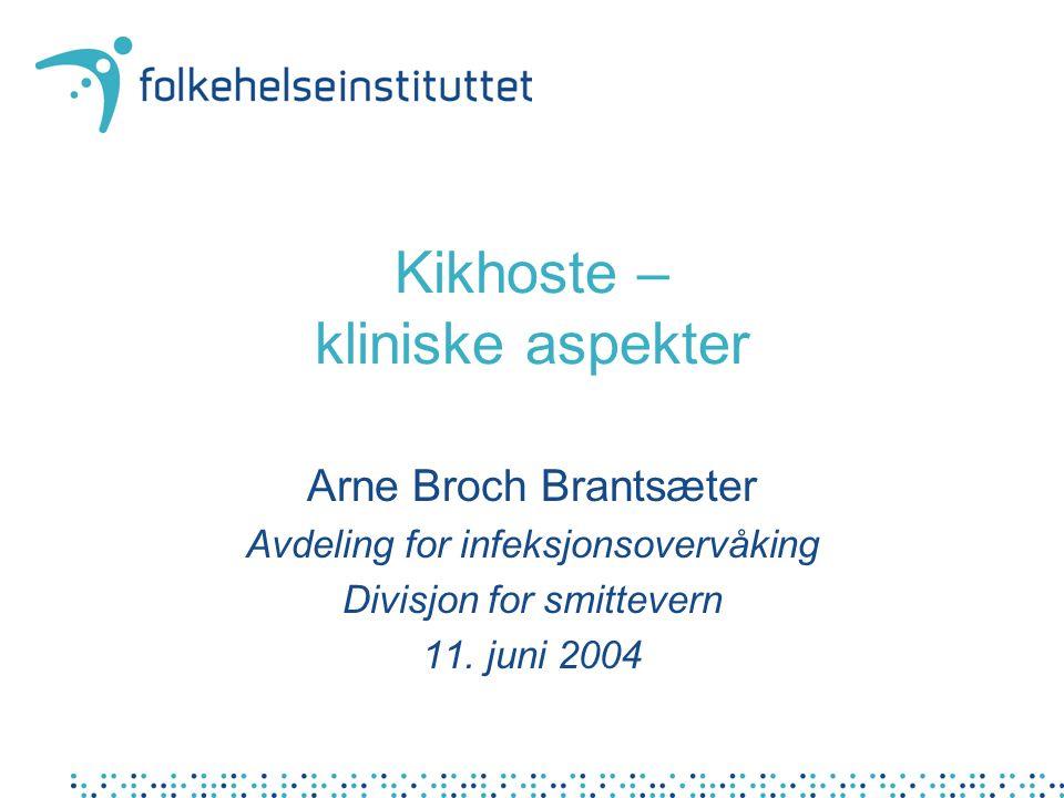 Kikhoste – kliniske aspekter Arne Broch Brantsæter Avdeling for infeksjonsovervåking Divisjon for smittevern 11.