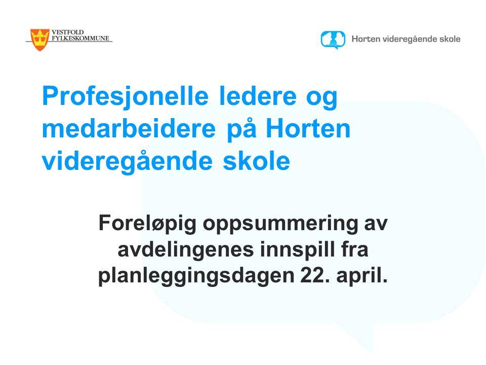 Profesjonelle ledere og medarbeidere på Horten videregående skole Foreløpig oppsummering av avdelingenes innspill fra planleggingsdagen 22. april.