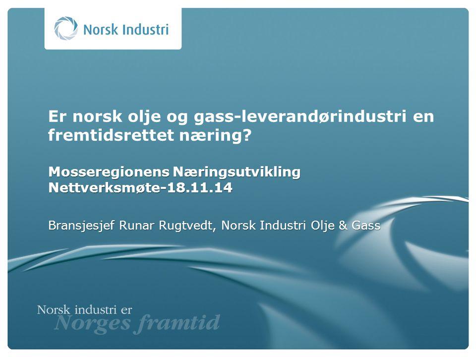 Mosseregionens Næringsutvikling Nettverksmøte-18.11.14 Er norsk olje og gass-leverandørindustri en fremtidsrettet næring.