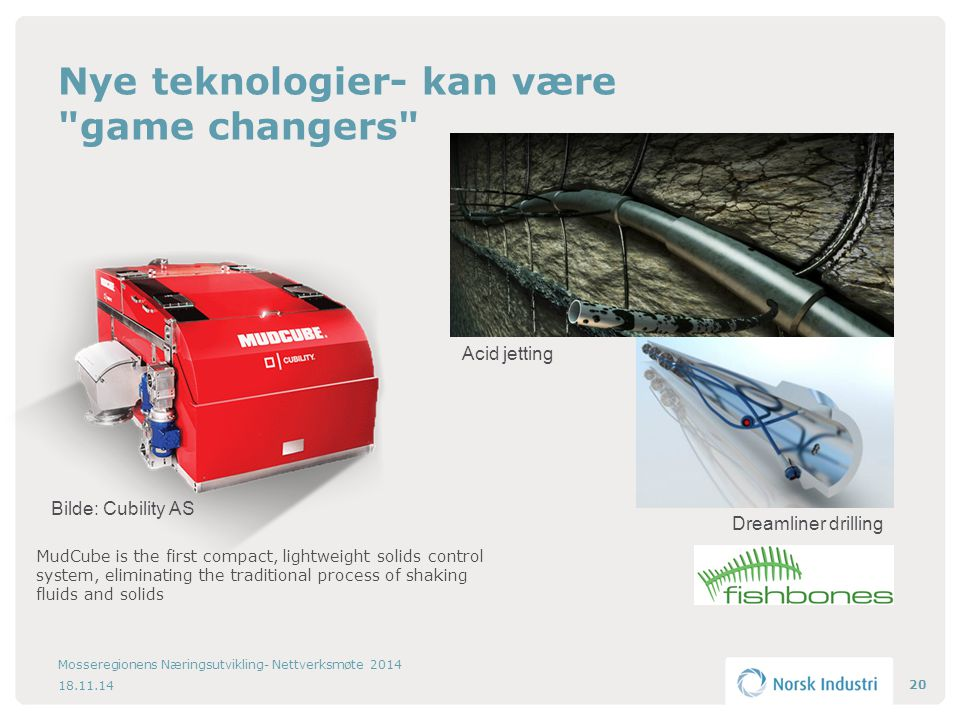 Nye teknologier- kan være game changers 18.11.14 Mosseregionens Næringsutvikling- Nettverksmøte 2014 20 MudCube is the first compact, lightweight solids control system, eliminating the traditional process of shaking fluids and solids Bilde: Cubility AS Acid jetting Dreamliner drilling