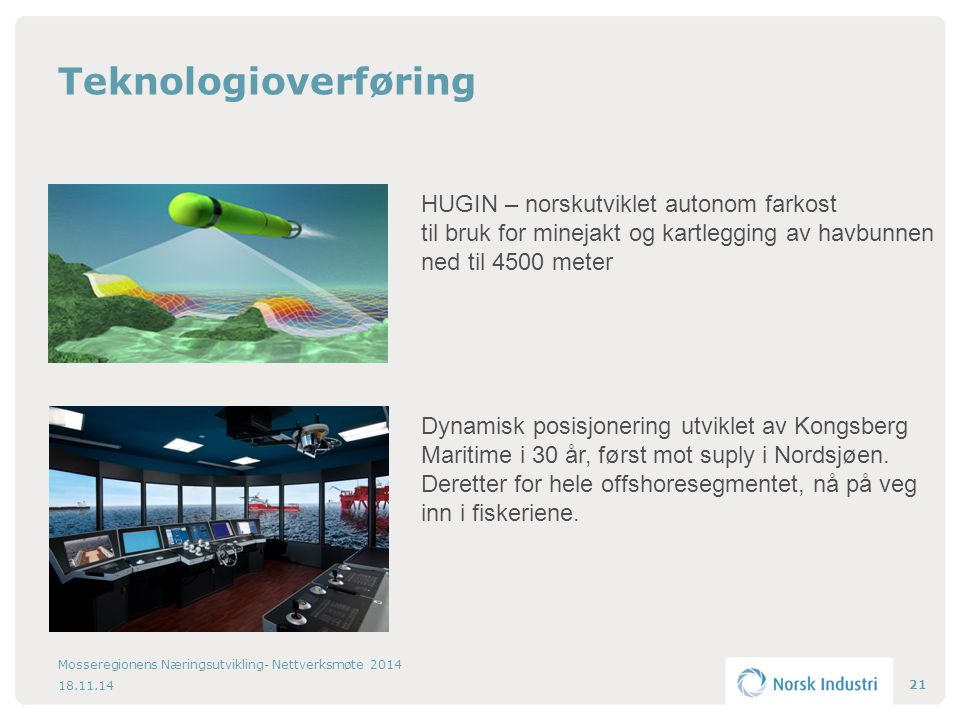 Teknologioverføring 18.11.14 Mosseregionens Næringsutvikling- Nettverksmøte 2014 21 HUGIN – norskutviklet autonom farkost til bruk for minejakt og kartlegging av havbunnen ned til 4500 meter Dynamisk posisjonering utviklet av Kongsberg Maritime i 30 år, først mot suply i Nordsjøen.
