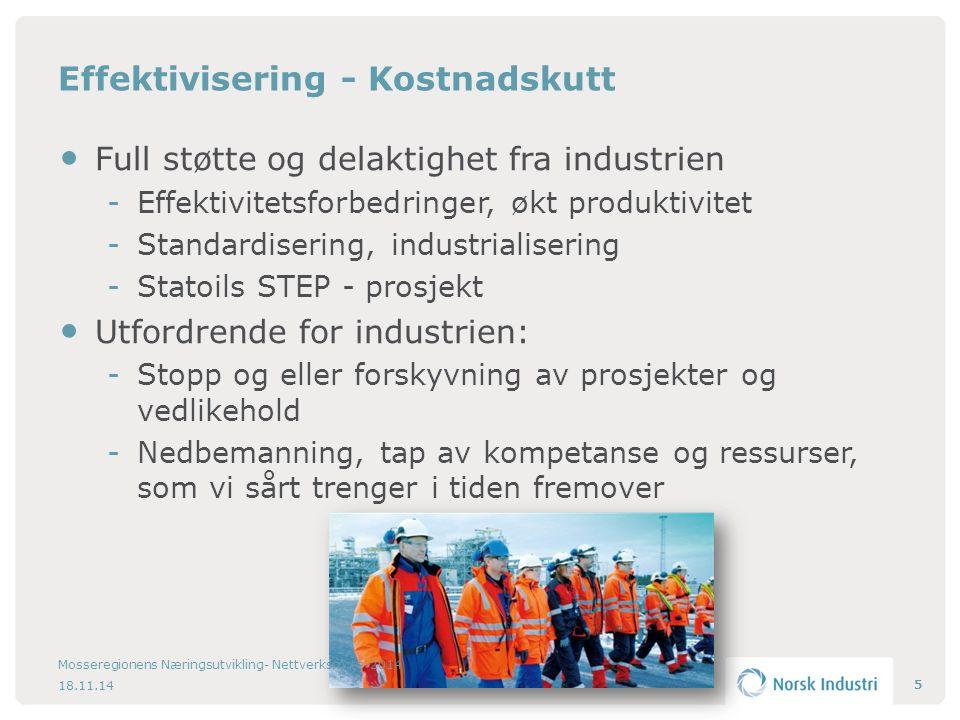Effektivisering - Kostnadskutt Full støtte og delaktighet fra industrien Effektivitetsforbedringer, økt produktivitet Standardisering, industrialisering Statoils STEP - prosjekt Utfordrende for industrien: Stopp og eller forskyvning av prosjekter og vedlikehold Nedbemanning, tap av kompetanse og ressurser, som vi sårt trenger i tiden fremover 5 18.11.14 Mosseregionens Næringsutvikling- Nettverksmøte 2014