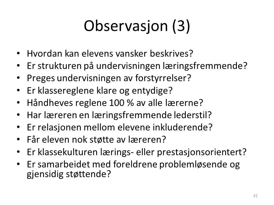 Observasjon (3) Hvordan kan elevens vansker beskrives? Er strukturen på undervisningen læringsfremmende? Preges undervisningen av forstyrrelser? Er kl