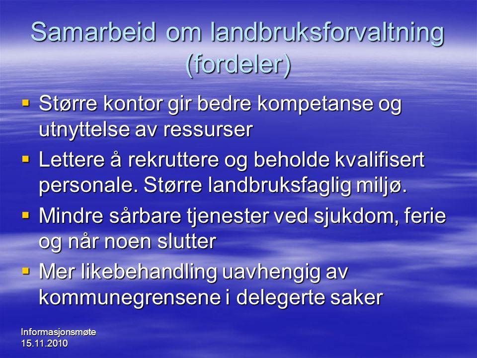 Informasjonsmøte 15.11.2010 Samarbeid om landbruksforvaltning (fordeler)  Større kontor gir bedre kompetanse og utnyttelse av ressurser  Lettere å r