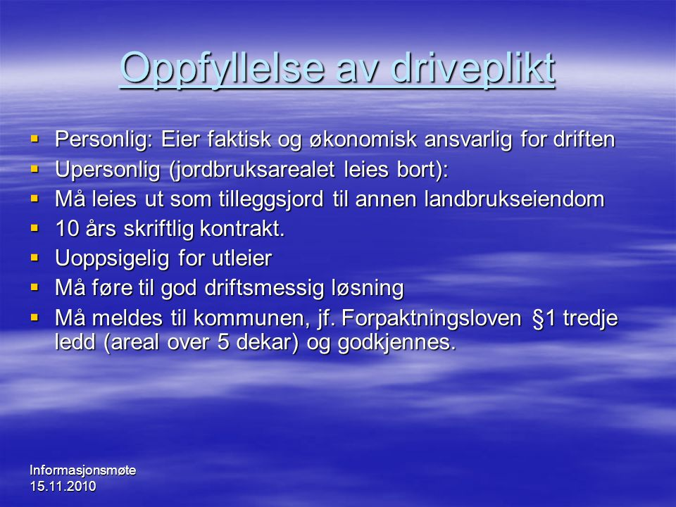 Informasjonsmøte 15.11.2010 Oppfyllelse av driveplikt  Personlig: Eier faktisk og økonomisk ansvarlig for driften  Upersonlig (jordbruksarealet leie