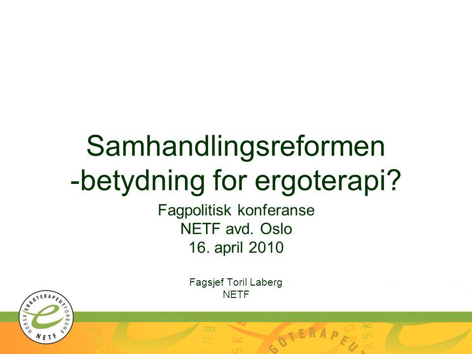 Samhandlingsreformen -betydning for ergoterapi? Fagpolitisk konferanse NETF avd. Oslo 16. april 2010 Fagsjef Toril Laberg NETF