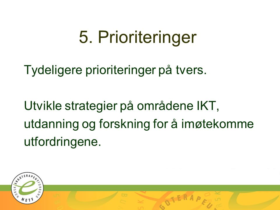 5. Prioriteringer Tydeligere prioriteringer på tvers. Utvikle strategier på områdene IKT, utdanning og forskning for å imøtekomme utfordringene.