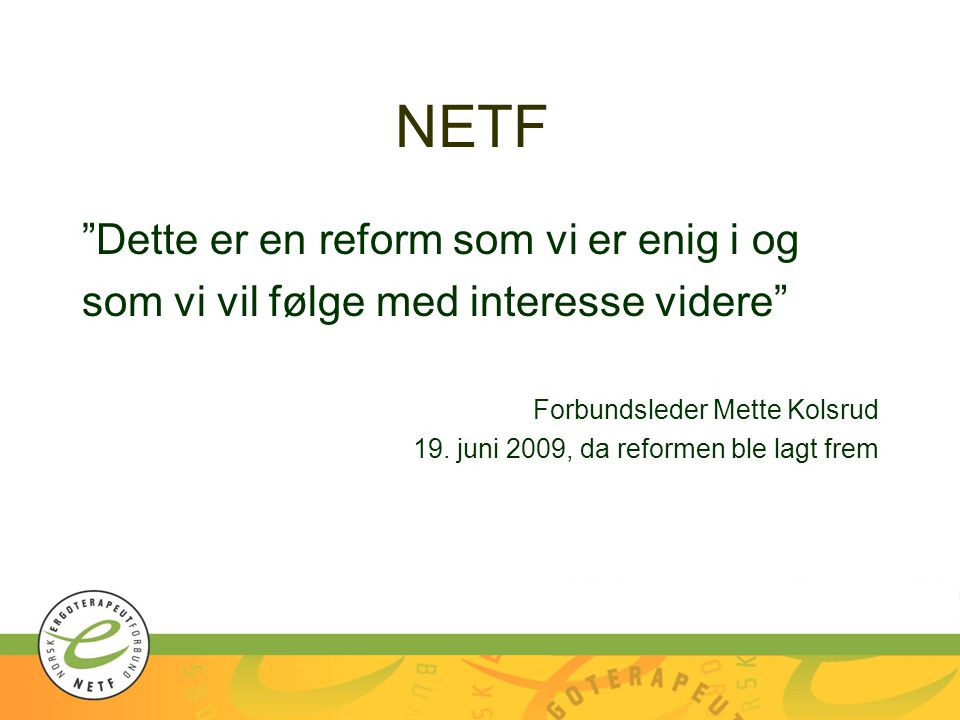 """Dette er en reform som vi er enig i og som vi vil følge med interesse videre"" Forbundsleder Mette Kolsrud 19. juni 2009, da reformen ble lagt frem"