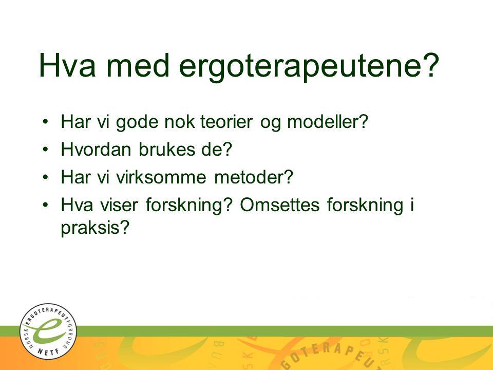 Hva med ergoterapeutene? Har vi gode nok teorier og modeller? Hvordan brukes de? Har vi virksomme metoder? Hva viser forskning? Omsettes forskning i p