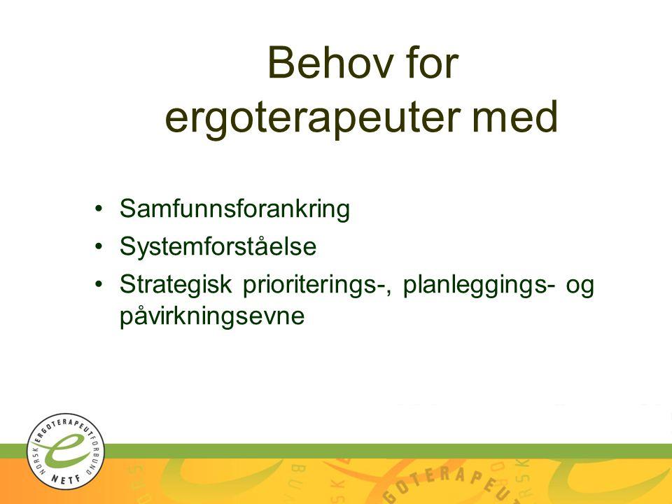Behov for ergoterapeuter med Samfunnsforankring Systemforståelse Strategisk prioriterings-, planleggings- og påvirkningsevne