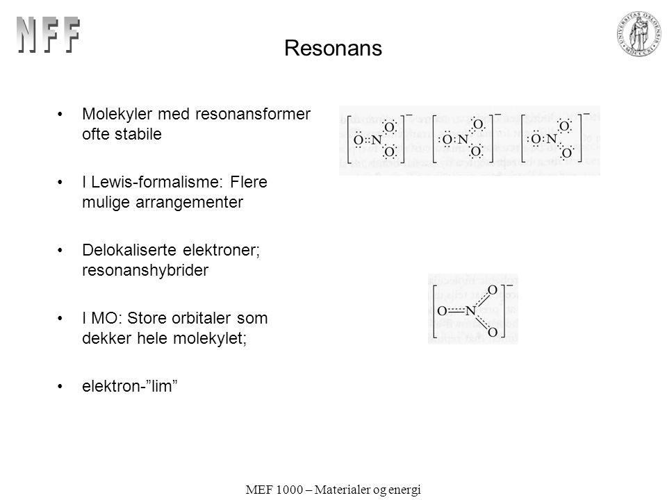 MEF 1000 – Materialer og energi Resonans Molekyler med resonansformer ofte stabile I Lewis-formalisme: Flere mulige arrangementer Delokaliserte elektroner; resonanshybrider I MO: Store orbitaler som dekker hele molekylet; elektron- lim