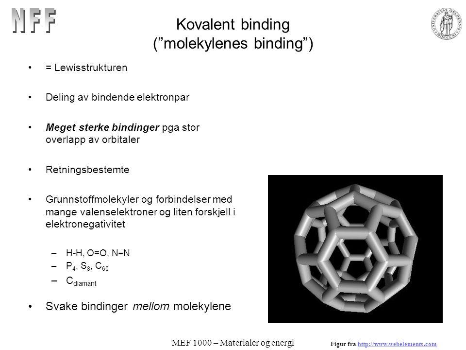 MEF 1000 – Materialer og energi Kovalent binding ( molekylenes binding ) = Lewisstrukturen Deling av bindende elektronpar Meget sterke bindinger pga stor overlapp av orbitaler Retningsbestemte Grunnstoffmolekyler og forbindelser med mange valenselektroner og liten forskjell i elektronegativitet –H-H, O=O, N  N –P 4, S 8, C 60 –C diamant Svake bindinger mellom molekylene Figur fra http://www.webelements.comhttp://www.webelements.com