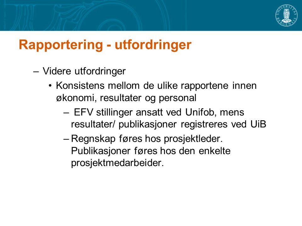 Rapportering - utfordringer –Videre utfordringer Konsistens mellom de ulike rapportene innen økonomi, resultater og personal – EFV stillinger ansatt ved Unifob, mens resultater/ publikasjoner registreres ved UiB –Regnskap føres hos prosjektleder.