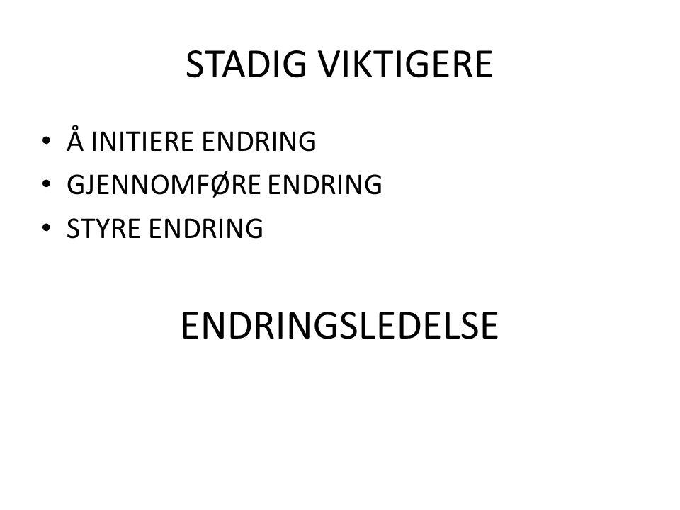 STADIG VIKTIGERE Å INITIERE ENDRING GJENNOMFØRE ENDRING STYRE ENDRING ENDRINGSLEDELSE